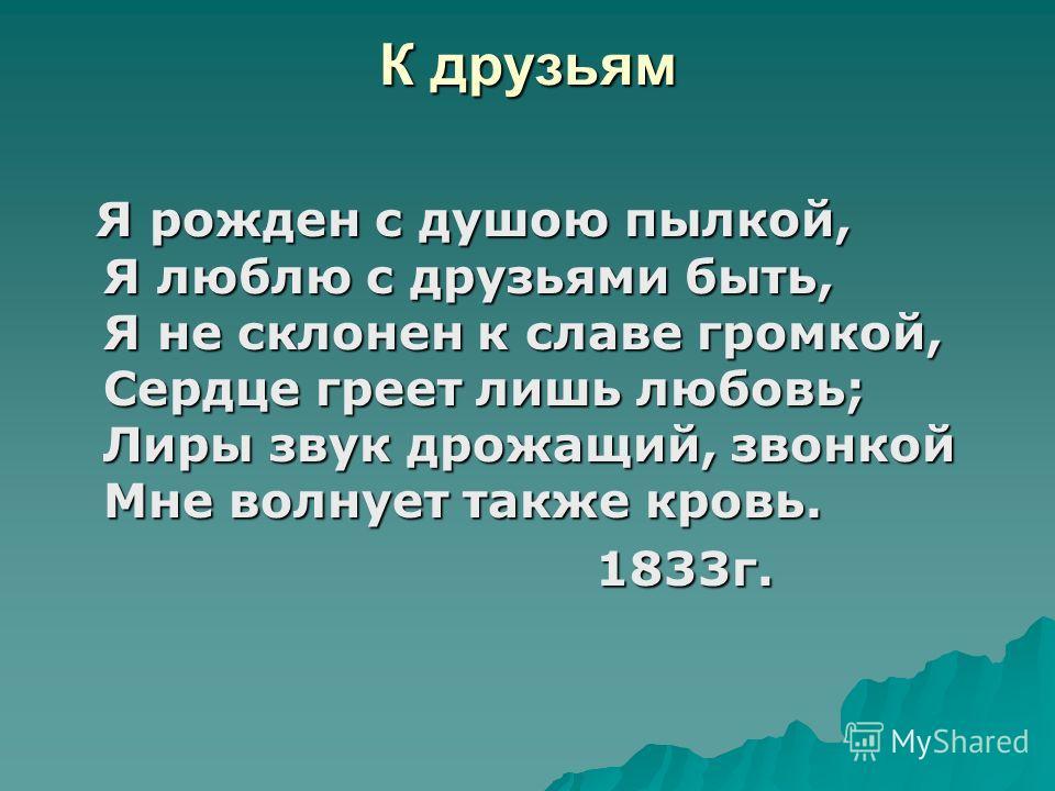 К друзьям Я рожден с душою пылкой, Я люблю с друзьями быть, Я не склонен к славе громкой, Сердце греет лишь любовь; Лиры звук дрожащий, звонкой Мне волнует также кровь. Я рожден с душою пылкой, Я люблю с друзьями быть, Я не склонен к славе громкой, С