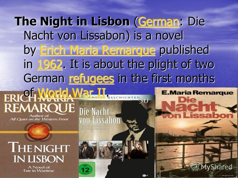 The Night in Lisbon ( GGGG eeee rrrr mmmm aaaa nnnn: Die Nacht von Lissabon) is a novel by EEEE rrrr iiii cccc hhhh M M M M aaaa rrrr iiii aaaa R R R R eeee mmmm aaaa rrrr qqqq uuuu eeee published in 1111 9999 6666 2222. It is about the plight of two