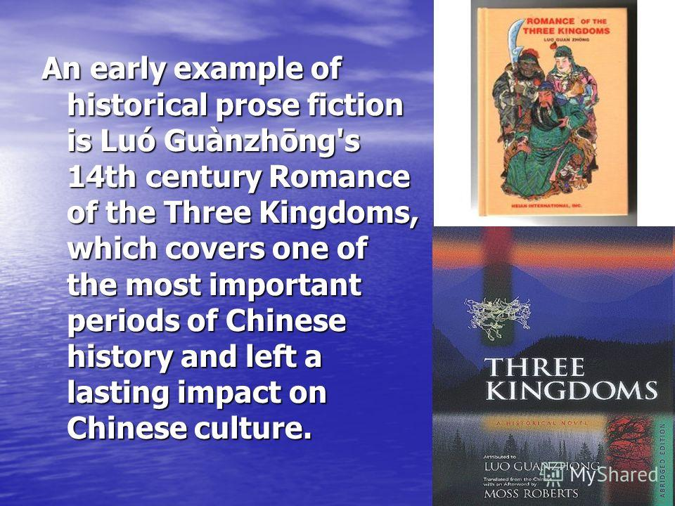 An early example of historical prose fiction is Luó Guànzhōng's 14th century Romance of the Three Kingdoms, which covers one of the most important periods of Chinese history and left a lasting impact on Chinese culture.