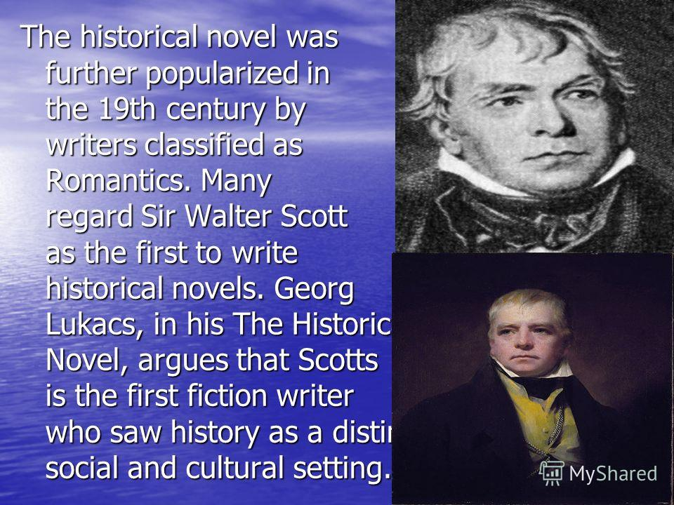 The historical novel was further popularized in the 19th century by writers classified as Romantics. Many regard Sir Walter Scott as the first to write historical novels. Georg Lukacs, in his The Historical Novel, argues that Scotts is the first fict