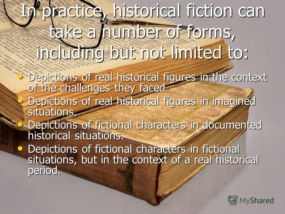 In practice, historical fiction can take a number of forms, including but not limited to: Depictions of real historical figures in the context of the challenges they faced. Depictions of real historical figures in the context of the challenges they f