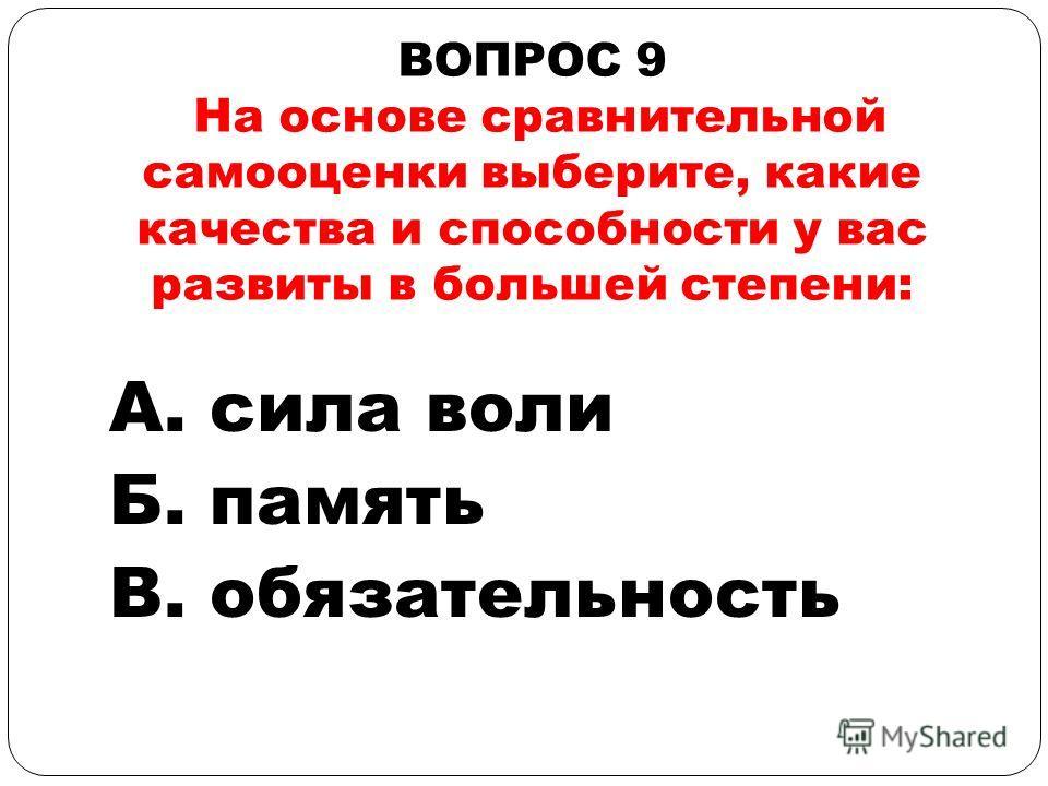 ВОПРОС 9 На основе сравнительной самооценки выберите, какие качества и способности у вас развиты в большей степени: А. сила воли Б. память В. обязательность