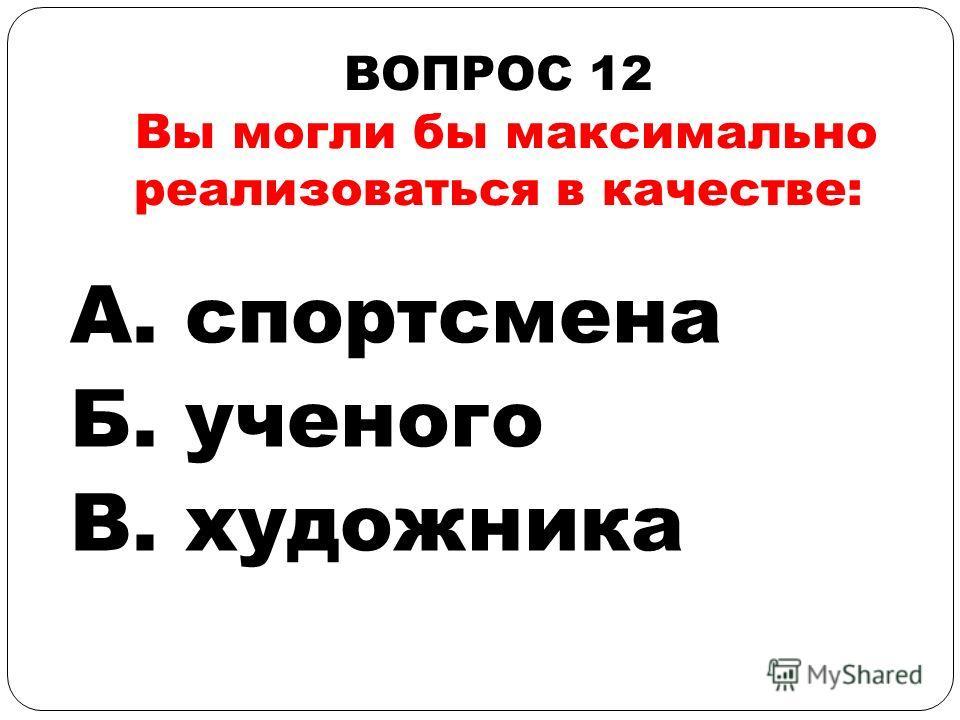 ВОПРОС 12 Вы могли бы максимально реализоваться в качестве: А. спортсмена Б. ученого В. художника