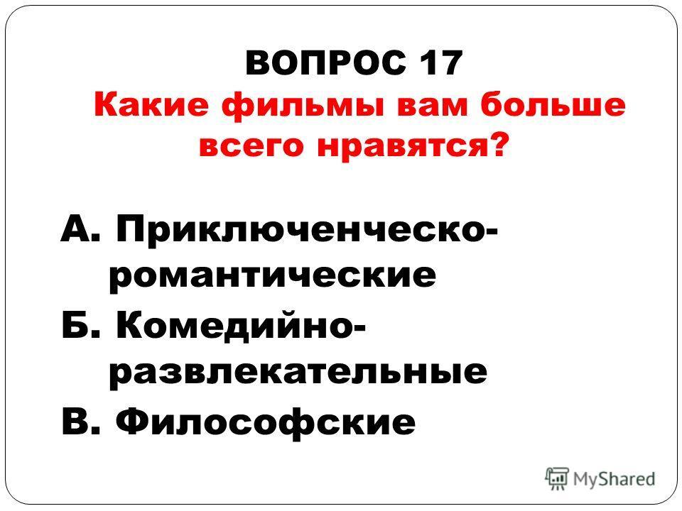 ВОПРОС 17 Какие фильмы вам больше всего нравятся? А. Приключенческо- романтические Б. Комедийно- развлекательные В. Философские