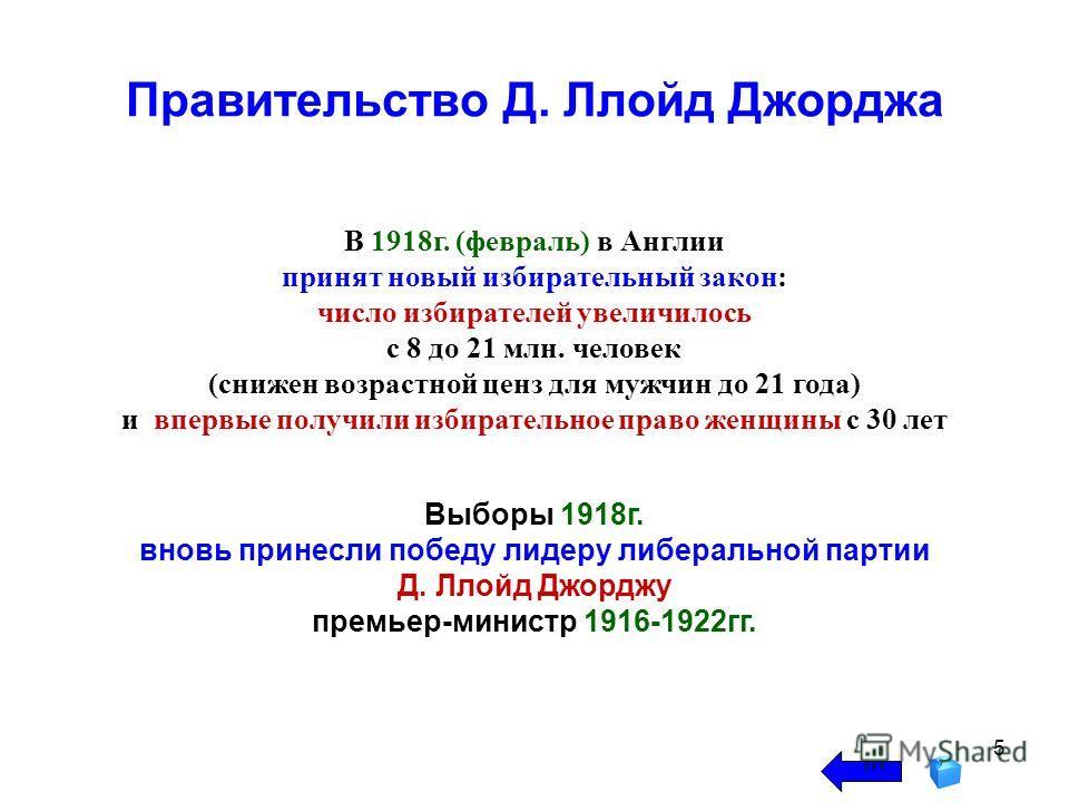 5 Правительство Д. Ллойд Джорджа В 1918г. (февраль) в Англии принят новый избирательный закон: число избирателей увеличилось с 8 до 21 млн. человек (снижен возрастной ценз для мужчин до 21 года) и впервые получили избирательное право женщины с 30 лет