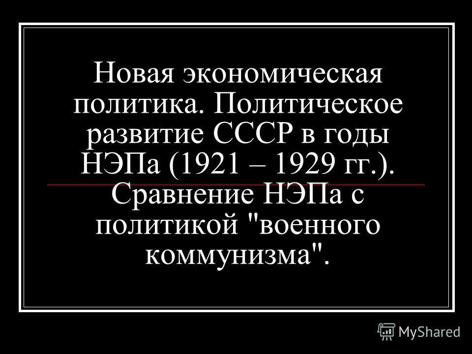 Новая экономическая политика. Политическое развитие СССР в годы НЭПа (1921 – 1929 гг.). Сравнение НЭПа с политикой военного коммунизма.