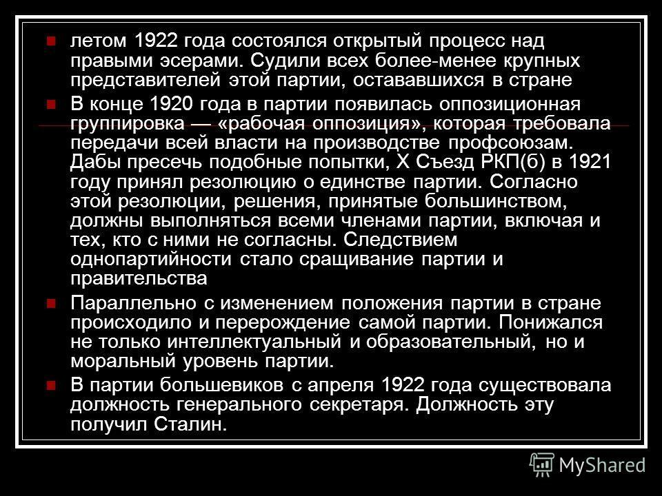 летом 1922 года состоялся открытый процесс над правыми эсерами. Судили всех более-менее крупных представителей этой партии, остававшихся в стране В конце 1920 года в партии появилась оппозиционная группировка «рабочая оппозиция», которая требовала пе