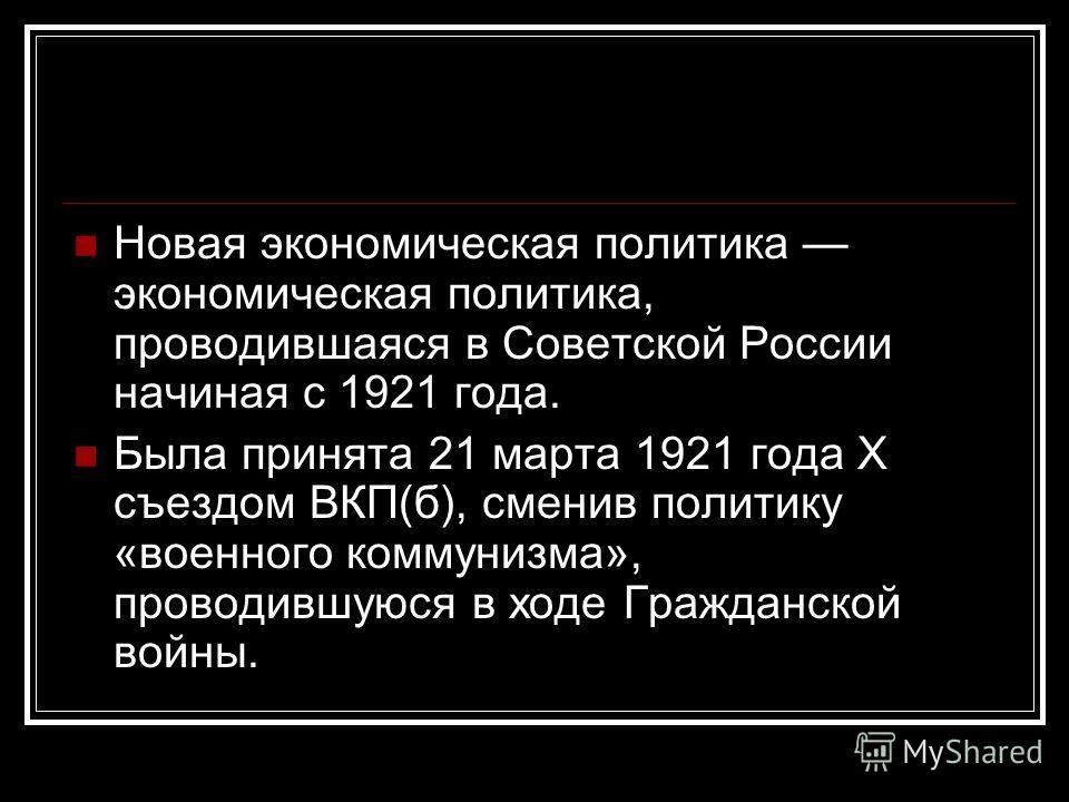 Новая экономическая политика экономическая политика, проводившаяся в Советской России начиная с 1921 года. Была принята 21 марта 1921 года X съездом ВКП(б), сменив политику «военного коммунизма», проводившуюся в ходе Гражданской войны.