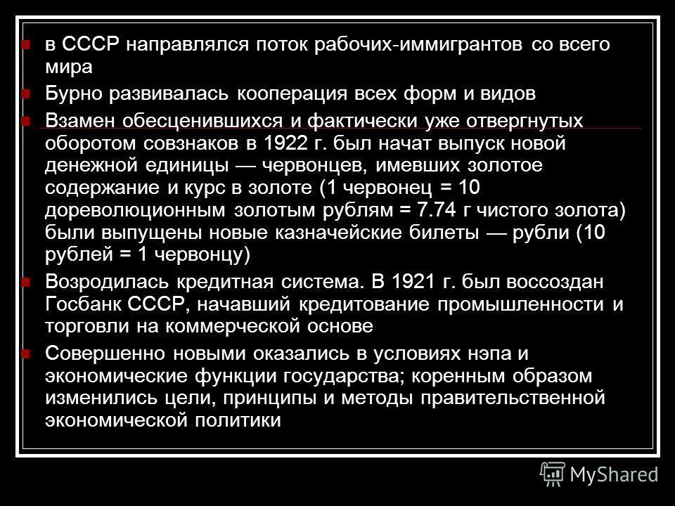 в СССР направлялся поток рабочих-иммигрантов со всего мира Бурно развивалась кооперация всех форм и видов Взамен обесценившихся и фактически уже отвергнутых оборотом совзнаков в 1922 г. был начат выпуск новой денежной единицы червонцев, имевших золот