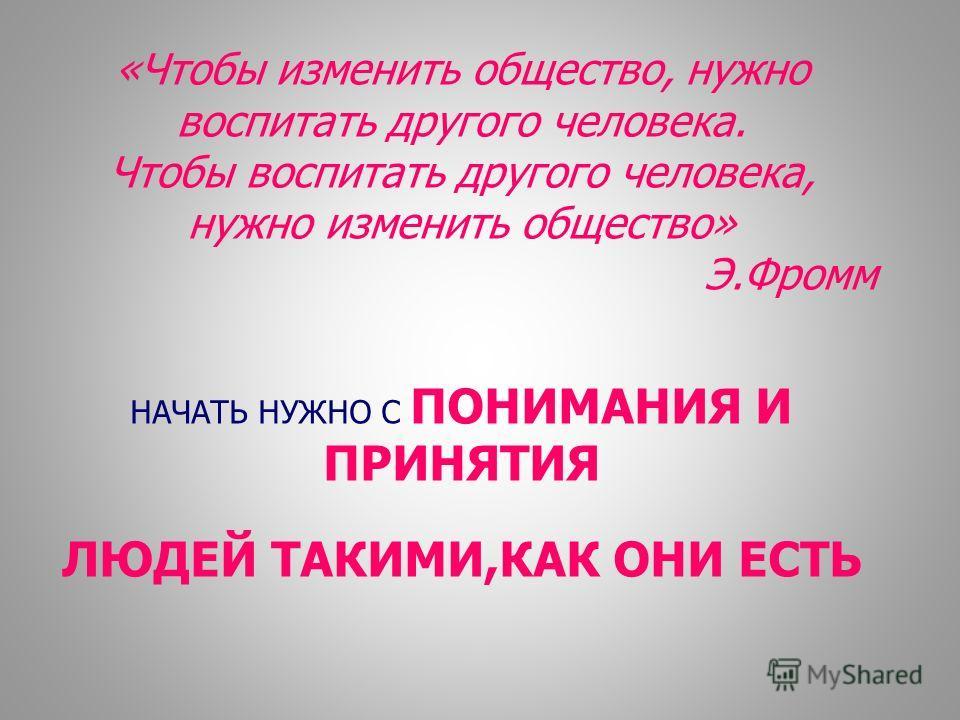 «Чтобы изменить общество, нужно воспитать другого человека. Чтобы воспитать другого человека, нужно изменить общество» Э.Фромм НАЧАТЬ НУЖНО С ПОНИМАНИЯ И ПРИНЯТИЯ ЛЮДЕЙ ТАКИМИ,КАК ОНИ ЕСТЬ