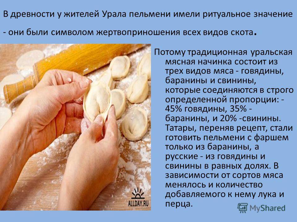 В древности у жителей Урала пельмени имели ритуальное значение - они были символом жертвоприношения всех видов скота. Потому традиционная уральская мясная начинка состоит из трех видов мяса - говядины, баранины и свинины, которые соединяются в строго