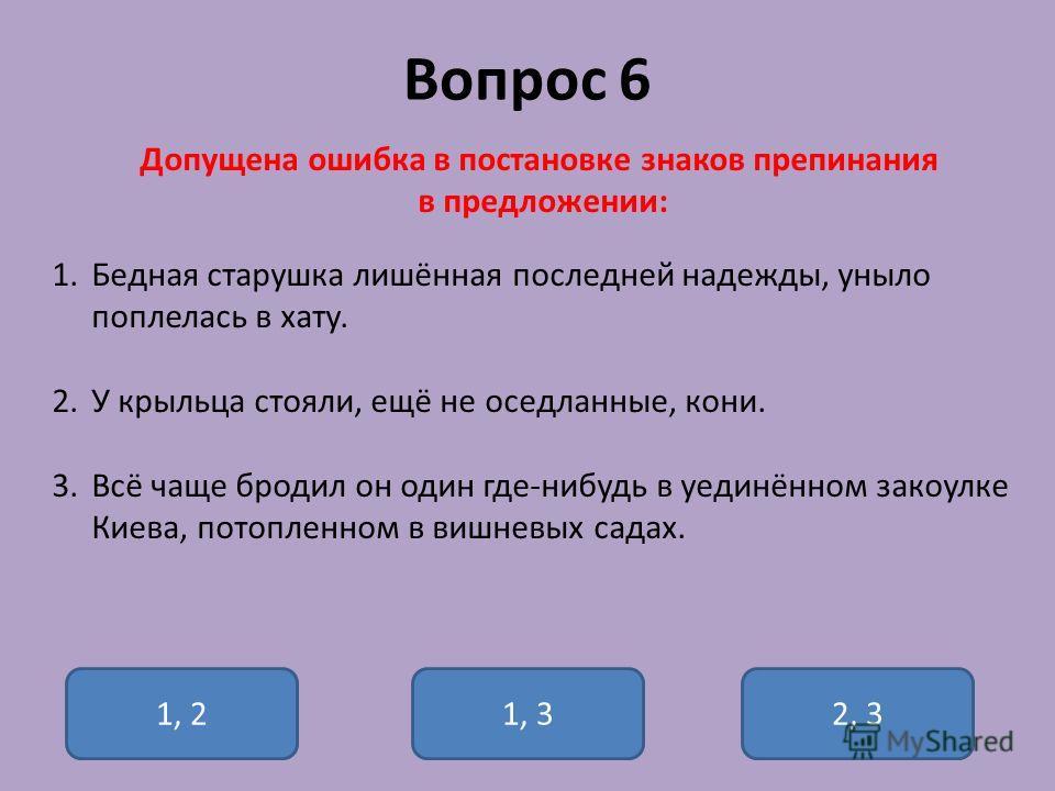 Вопрос 6 Допущена ошибка в постановке знаков препинания в предложении: 1.Бедная старушка лишённая последней надежды, уныло поплелась в хату. 2.У крыльца стояли, ещё не оседланные, кони. 3.Всё чаще бродил он один где-нибудь в уединённом закоулке Киева