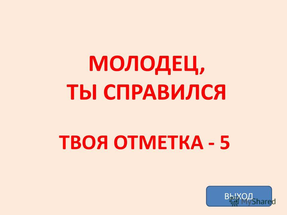 МОЛОДЕЦ, ТЫ СПРАВИЛСЯ ТВОЯ ОТМЕТКА - 5 ВЫХОД
