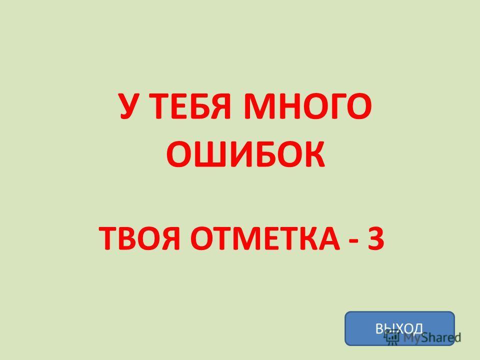 У ТЕБЯ МНОГО ОШИБОК ТВОЯ ОТМЕТКА - 3 ВЫХОД
