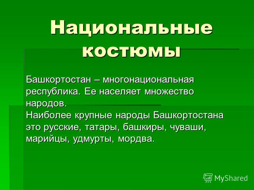 Национальные костюмы Башкортостан – многонациональная республика. Ее населяет множество народов. Наиболее крупные народы Башкортостана это русские, татары, башкиры, чуваши, марийцы, удмурты, мордва.