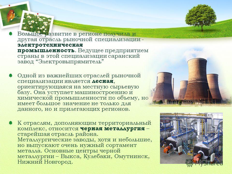 Большое развитие в регионе получила и другая отрасль рыночной специализации - электротехническая промышленность. Ведущее предприятием страны в этой специализации саранский завод Электровыпрямитель Одной из важнейших отраслей рыночной специализации яв