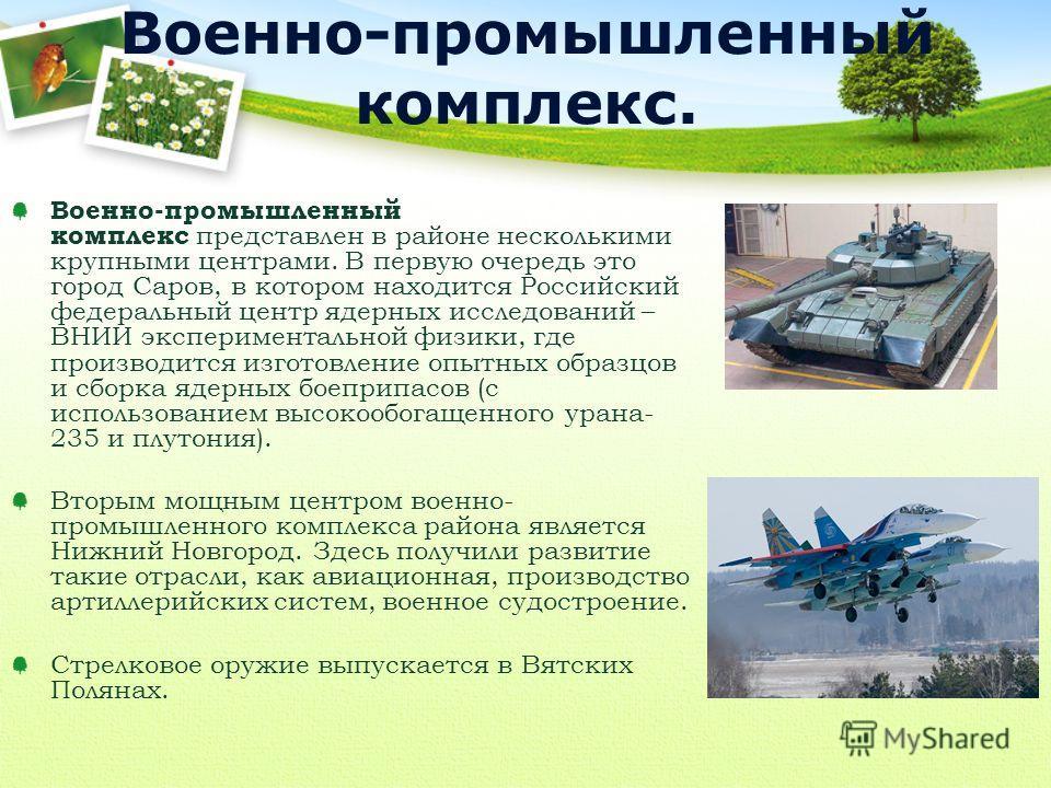 Военно-промышленный комплекс представлен в районе несколькими крупными центрами. В первую очередь это город Саров, в котором находится Российский федеральный центр ядерных исследований – ВНИИ экспериментальной физики, где производится изготовление оп