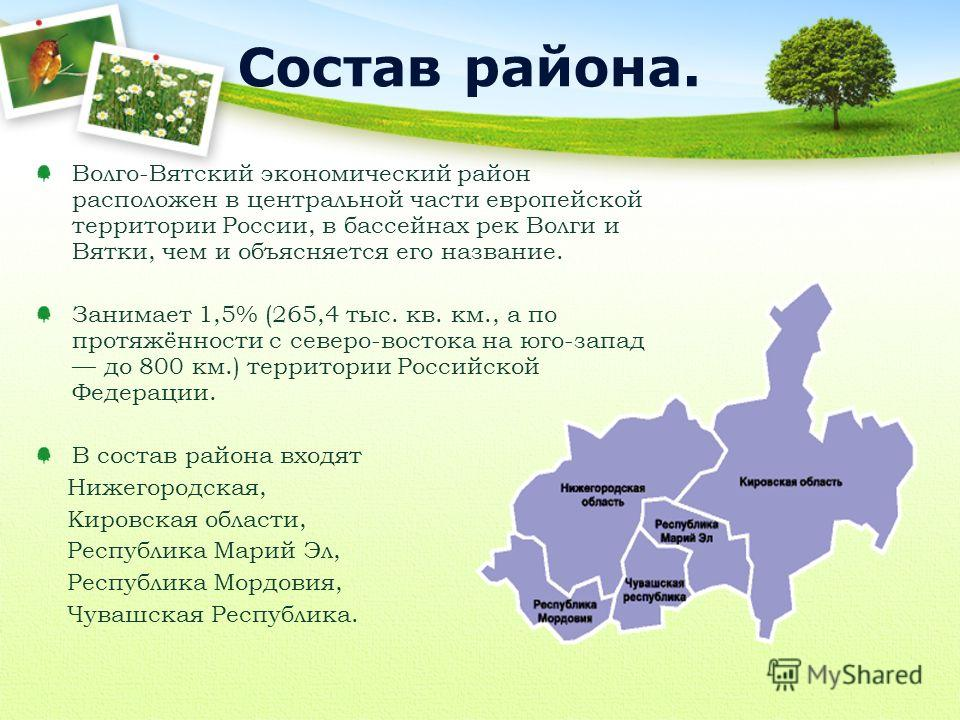 Волго-Вятский экономический район расположен в центральной части европейской территории России, в бассейнах рек Волги и Вятки, чем и объясняется его название. Занимает 1,5% (265,4 тыс. кв. км., а по протяжённости с северо-востока на юго-запад до 800
