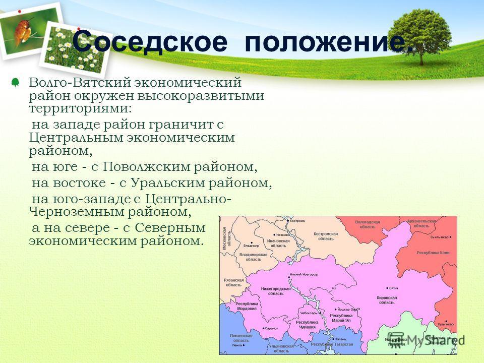 Волго-Вятский экономический район окружен высокоразвитыми территориями: на западе район граничит с Центральным экономическим районом, на юге - с Поволжским районом, на востоке - с Уральским районом, на юго-западе с Центрально- Черноземным районом, а