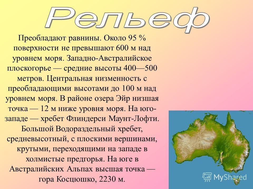 Преобладают равнины. Около 95 % поверхности не превышают 600 м над уровнем моря. Западно-Австралийское плоскогорье средние высоты 400500 метров. Центральная низменность с преобладающими высотами до 100 м над уровнем моря. В районе озера Эйр низшая то