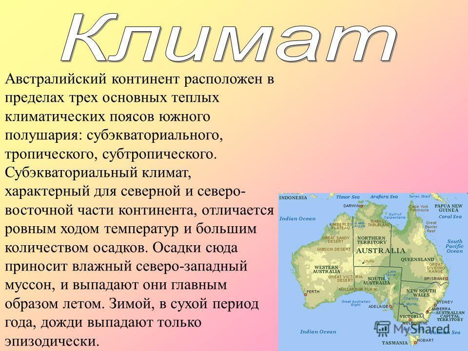 Австралийский континент расположен в пределах трех основных теплых климатических поясов южного полушария: субэкваториального, тропического, субтропического. Субэкваториальный климат, характерный для северной и северо- восточной части континента, отли