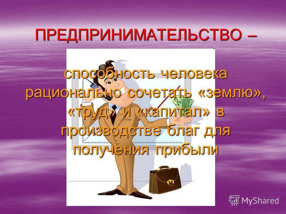 ПРЕДПРИНИМАТЕЛЬСТВО – способность человека рационально сочетать «землю», «труд» и «капитал» в производстве благ для получения прибыли