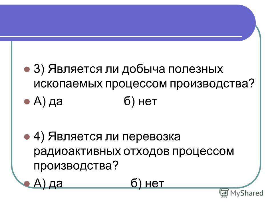 3) Является ли добыча полезных ископаемых процессом производства? А) да б) нет 4) Является ли перевозка радиоактивных отходов процессом производства? А) да б) нет