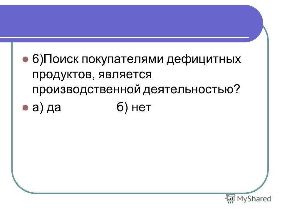 6)Поиск покупателями дефицитных продуктов, является производственной деятельностью? а) да б) нет