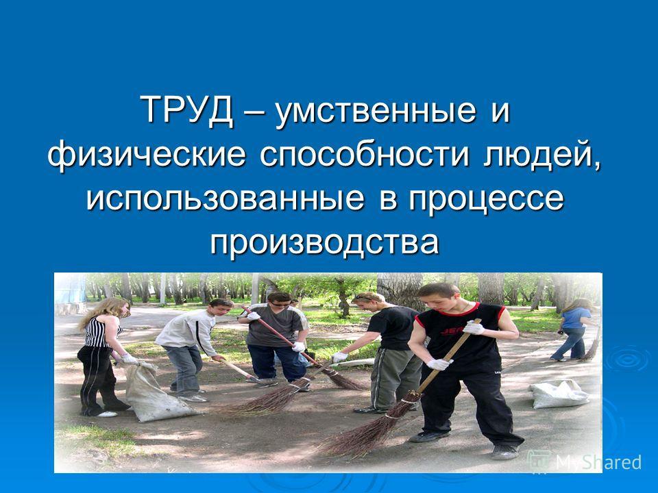 ТРУД – умственные и физические способности людей, использованные в процессе производства