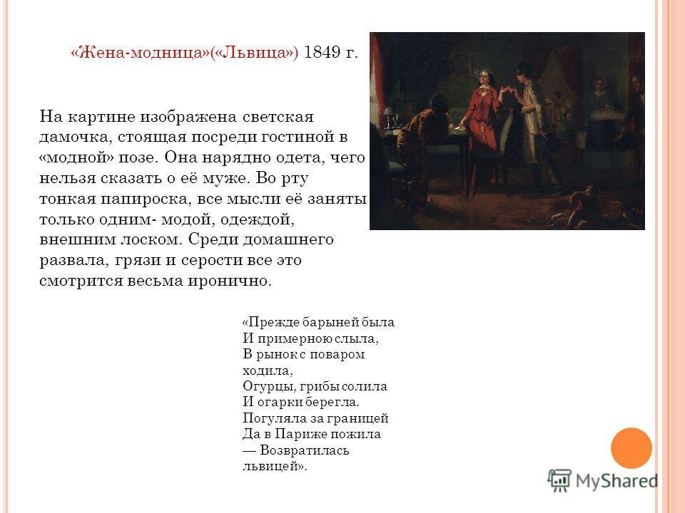 «Жена-модница»(«Львица») 1849 г. На картине изображена светская дамочка, стоящая посреди гостиной в «модной» позе. Она нарядно одета, чего нельзя сказать о её муже. Во рту тонкая папироска, все мысли её заняты только одним- модой, одеждой, внешним ло
