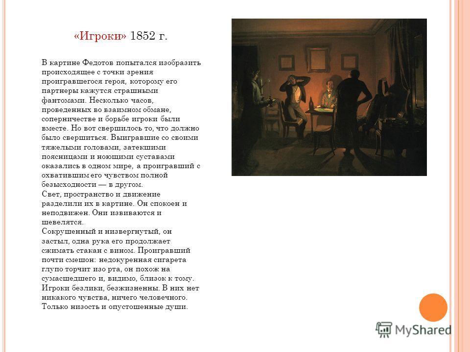 «Игроки» 1852 г. В картине Федотов попытался изобразить происходящее с точки зрения проигравшегося героя, которому его партнеры кажутся страшными фантомами. Несколько часов, проведенных во взаимном обмане, соперничестве и борьбе игроки были вместе. Н