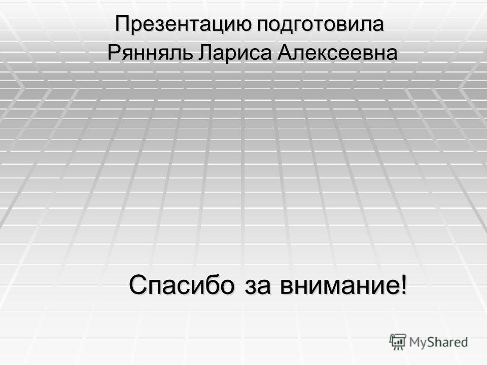Презентацию подготовила Рянняль Лариса Алексеевна Рянняль Лариса Алексеевна Спасибо за внимание! Спасибо за внимание!