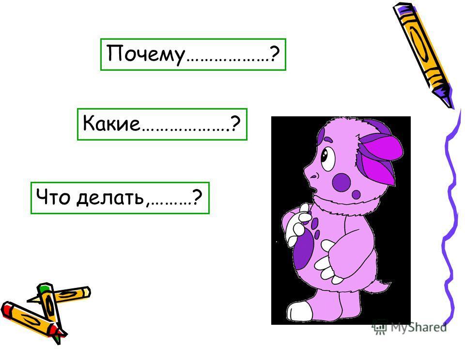 Почему………………? Какие……………….? Что делать,………?