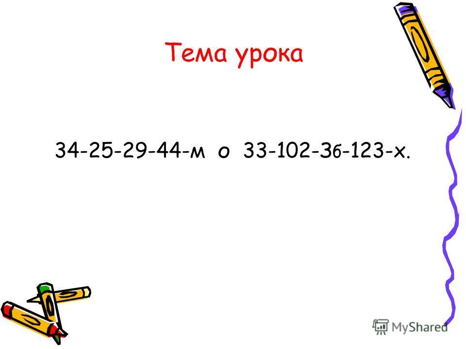 Тема урока 34-25-29-44-м о 33-102-З б -123-х.
