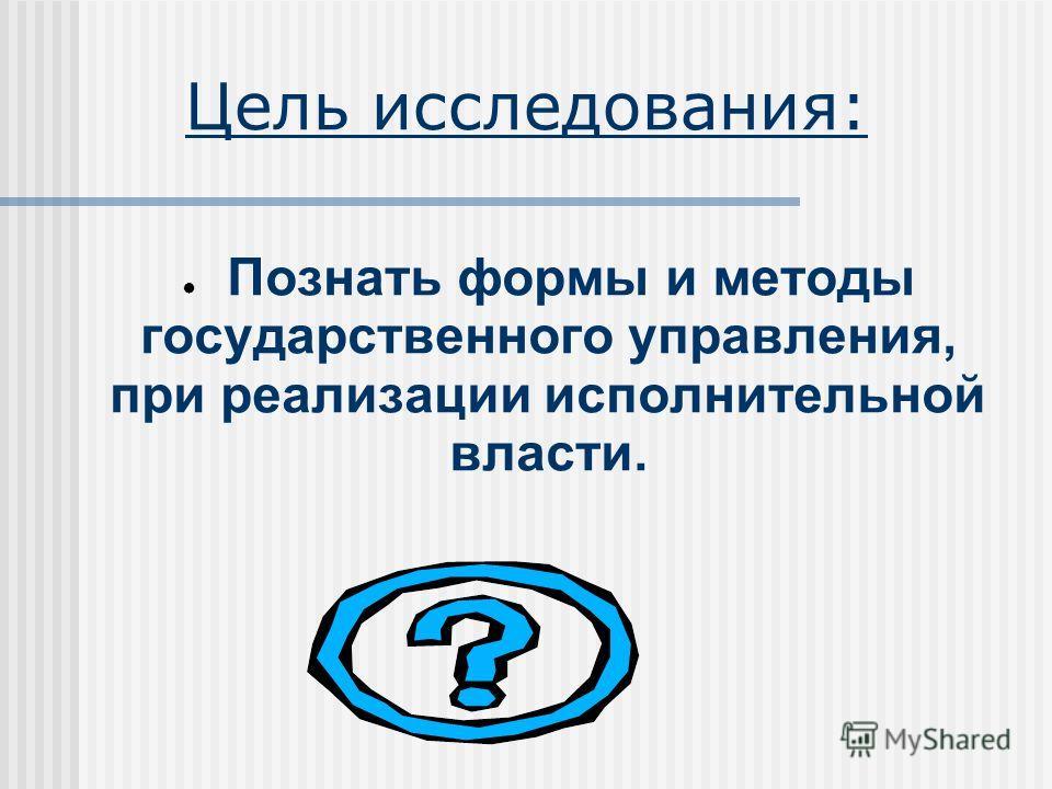 Цель исследования: Познать формы и методы государственного управления, при реализации исполнительной власти.