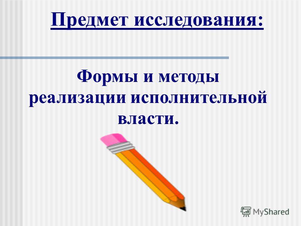 Предмет исследования: Формы и методы реализации исполнительной власти.