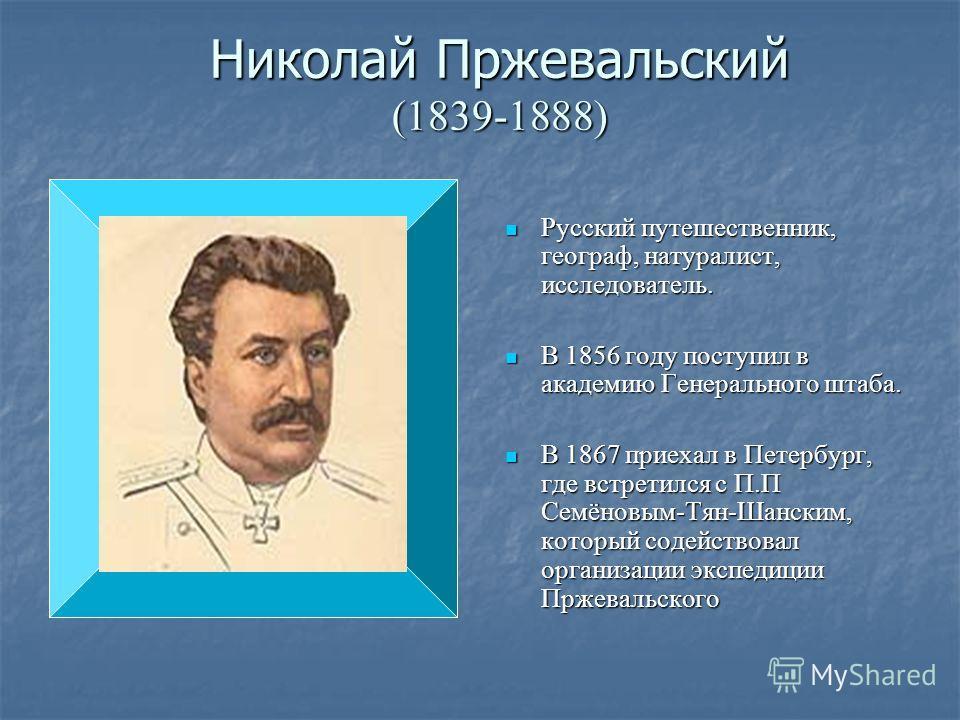 Николай Пржевальский (1839-1888) Русский путешественник, географ, натуралист, исследователь. Русский путешественник, географ, натуралист, исследователь. В 1856 году поступил в академию Генерального штаба. В 1856 году поступил в академию Генерального