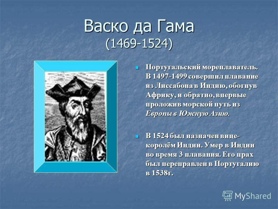 Васко да Гама (1469-1524) Португальский мореплаватель. В 1497-1499 совершил плавание из Лиссабона в Индию, обогнув Африку, и обратно, впервые проложив морской путь из Европы в Южную Азию. Португальский мореплаватель. В 1497-1499 совершил плавание из
