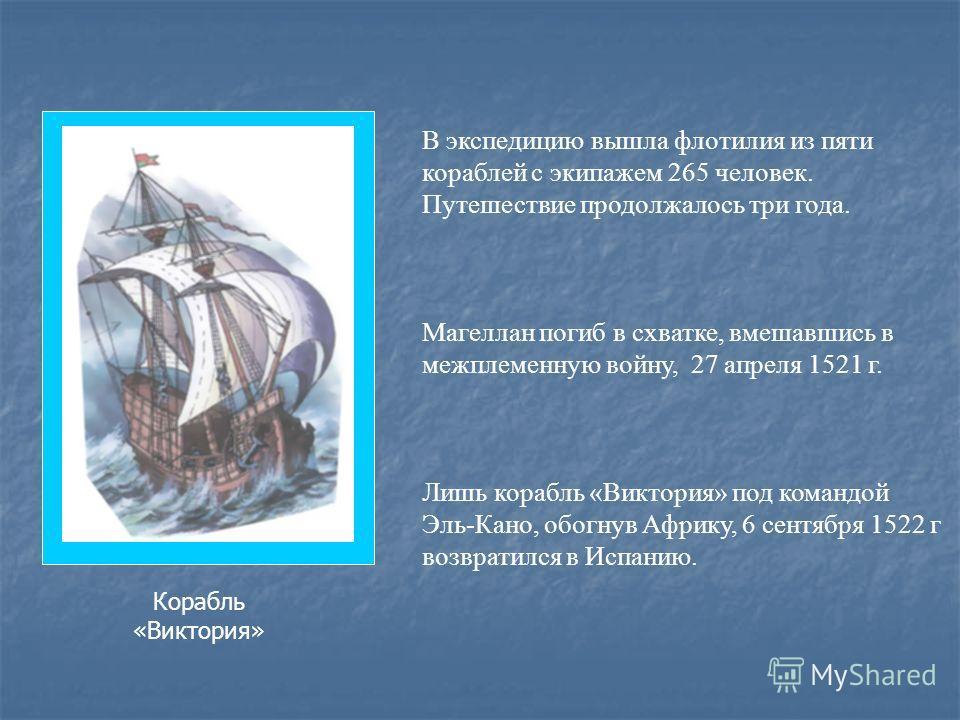 В экспедицию вышла флотилия из пяти кораблей с экипажем 265 человек. Путешествие продолжалось три года. Магеллан погиб в схватке, вмешавшись в межплеменную войну, 27 апреля 1521 г. Лишь корабль «Виктория» под командой Эль-Кано, обогнув Африку, 6 сент