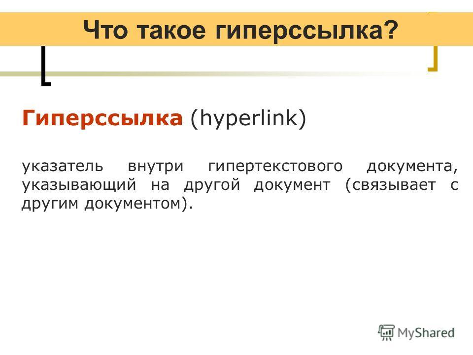 Что такое гиперссылка? Гиперссылка (hyperlink) указатель внутри гипертекстового документа, указывающий на другой документ (связывает с другим документом).