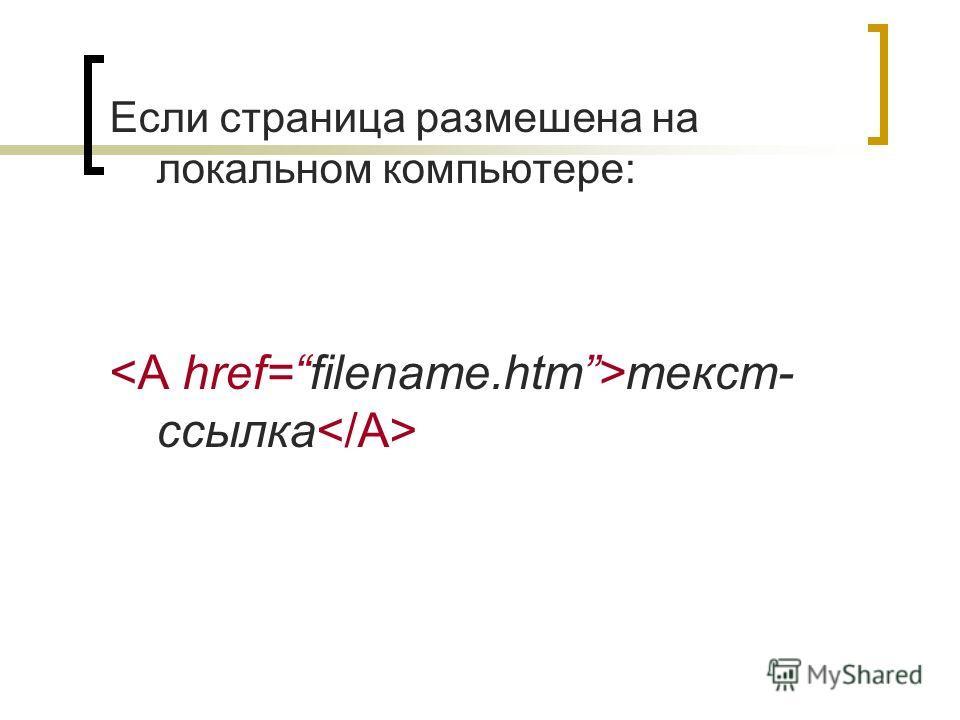 Если страница размешена на локальном компьютере: текст- ссылка