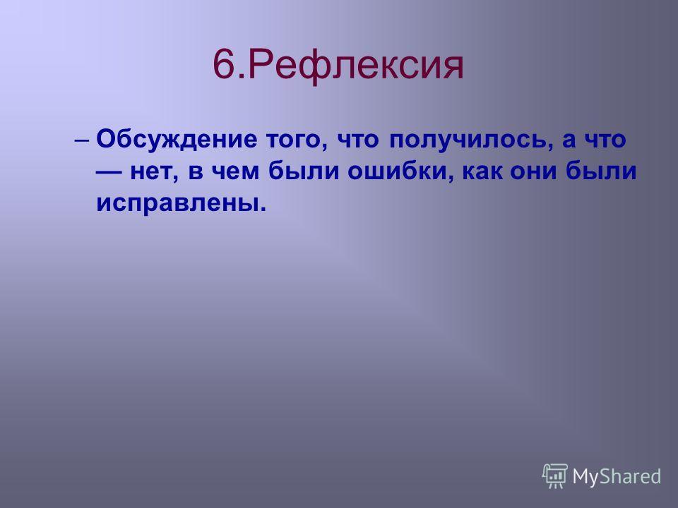 6.Рефлексия –Обсуждение того, что получилось, а что нет, в чем были ошибки, как они были исправлены.