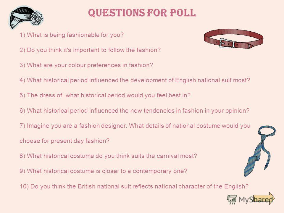 Questions for poll 1) What is being fashionable for you? 2) Do you think it's important to follow the fashion? 3) What are your colour preferences in fashion? 4) What historical period influenced the development of English national suit most? 5) The