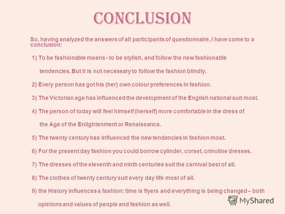 Conclusion So, having analyzed the answers of all participants of questionnaire, I have come to a conclusion: 1) To be fashionable means - to be stylish, and follow the new fashionable tendencies. But it is not necessary to follow the fashion blindly