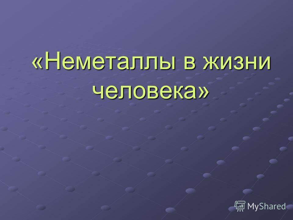Доклад роль неметаллов в жизни человека 3628