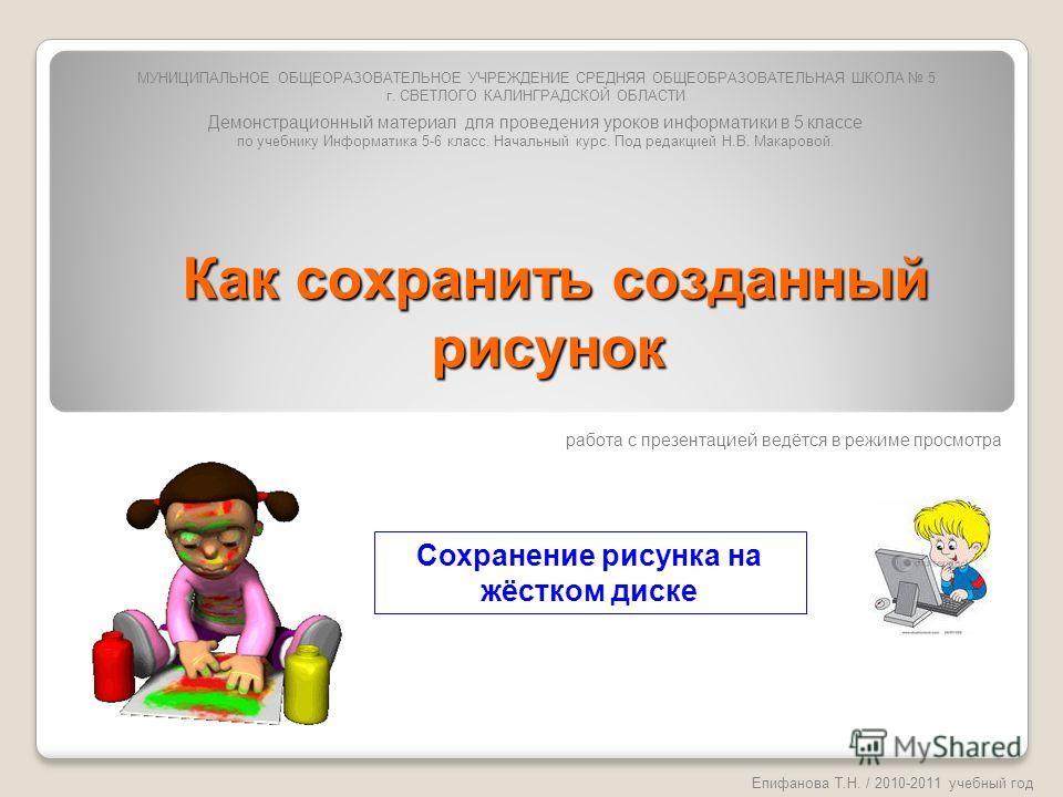 Как сохранить созданный рисунок Как сохранить созданный рисунок Епифанова Т.Н. / 2010-2011 учебный год Сохранение рисунка на жёстком диске МУНИЦИПАЛЬНОЕ ОБЩЕОРАЗОВАТЕЛЬНОЕ УЧРЕЖДЕНИЕ СРЕДНЯЯ ОБЩЕОБРАЗОВАТЕЛЬНАЯ ШКОЛА 5 г. СВЕТЛОГО КАЛИНГРАДСКОЙ ОБЛАС