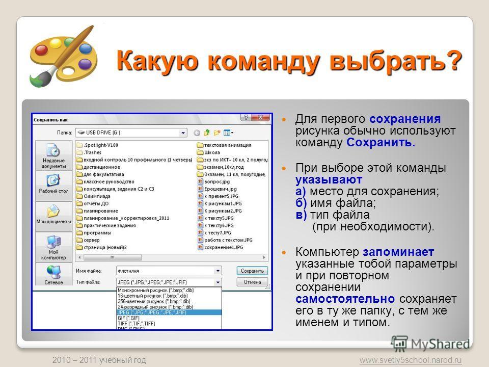 www.svetly5school.narod.ru 2010 – 2011 учебный год Какую команду выбрать? Для первого сохранения рисунка обычно используют команду Сохранить. При выборе этой команды указывают а) место для сохранения; б) имя файла; в) тип файла (при необходимости). К