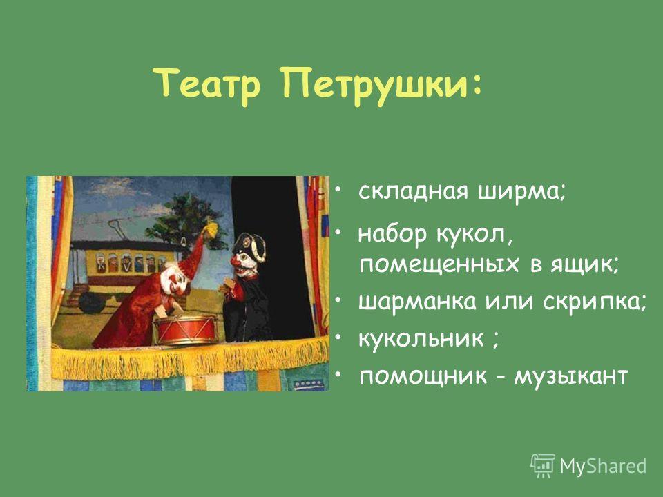 Театр Петрушки: складная ширма; набор кукол, помещенных в ящик; шарманка или скрипка; кукольник ; помощник - музыкант