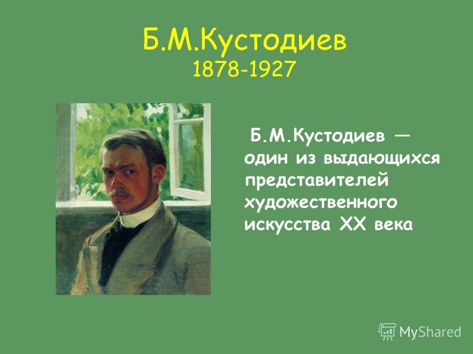 Б.М.Кустодиев 1878-1927 Б.М.Кустодиев один из выдающихся представителей художественного искусства XX века