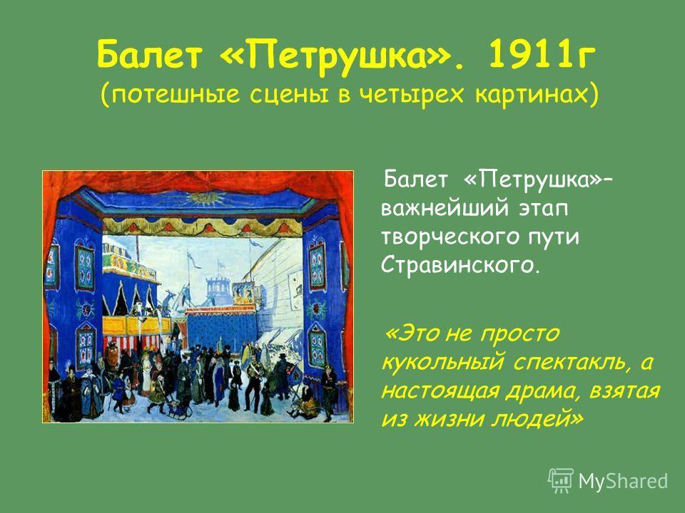 Балет «Петрушка». 1911г (потешные сцены в четырех картинах) Балет «Петрушка»– важнейший этап творческого пути Стравинского. «Это не просто кукольный спектакль, а настоящая драма, взятая из жизни людей»
